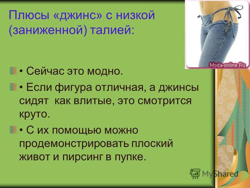 Плюсы «джинс» с низкой (заниженной) талией: Сейчас это модно. Если фигура отличная, а джинсы сидят как влитые, это смотрится круто. С их помощью можно продемонстрировать плоский живот и пирсинг в пупке.