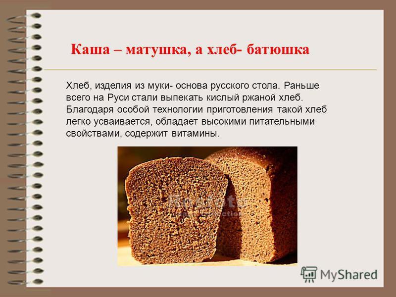 Каша – матушка, а хлеб- батюшка Хлеб, изделия из муки- основа русского стола. Раньше всего на Руси стали выпекать кислый ржаной хлеб. Благодаря особой технологии приготовления такой хлеб легко усваивается, обладает высокими питательными свойствами, с