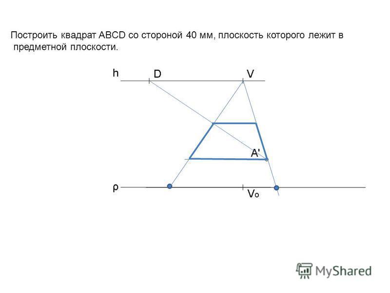 Построить квадрат ABCD со стороной 40 мм, плоскость которого лежит в предметной плоскости.