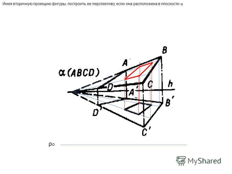 Имея вторичную проекцию фигуры, построить ее перспективу, если она расположена в плоскости ρoρo