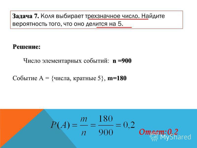 Задача 7. Задача 7. Коля выбирает трехзначное число. Найдите вероятность того, что оно делится на 5. Решение: n =900 Число элементарных событий: n =900 =180 Событие А = {числа, кратные 5}, m=180 Ответ:0,2