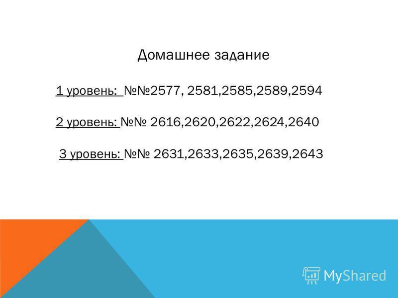 Домашнее задание 1 уровень: 2577, 2581,2585,2589,2594 2 уровень: 2616,2620,2622,2624,2640 3 уровень: 2631,2633,2635,2639,2643