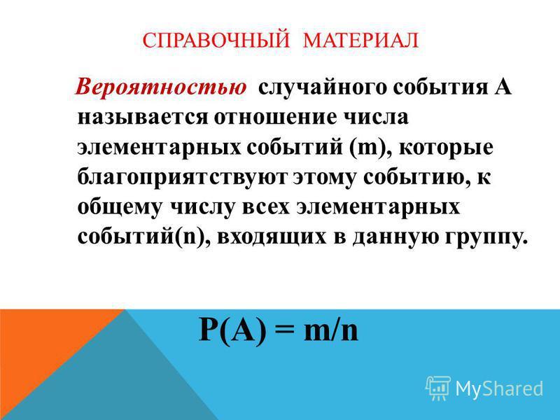 СПРАВОЧНЫЙ МАТЕРИАЛ Вероятностью случайного события А называется отношение числа элементарных событий (m), которые благоприятствуют этому событию, к общему числу всех элементарных событий(n), входящих в данную группу. P(A) = m/n