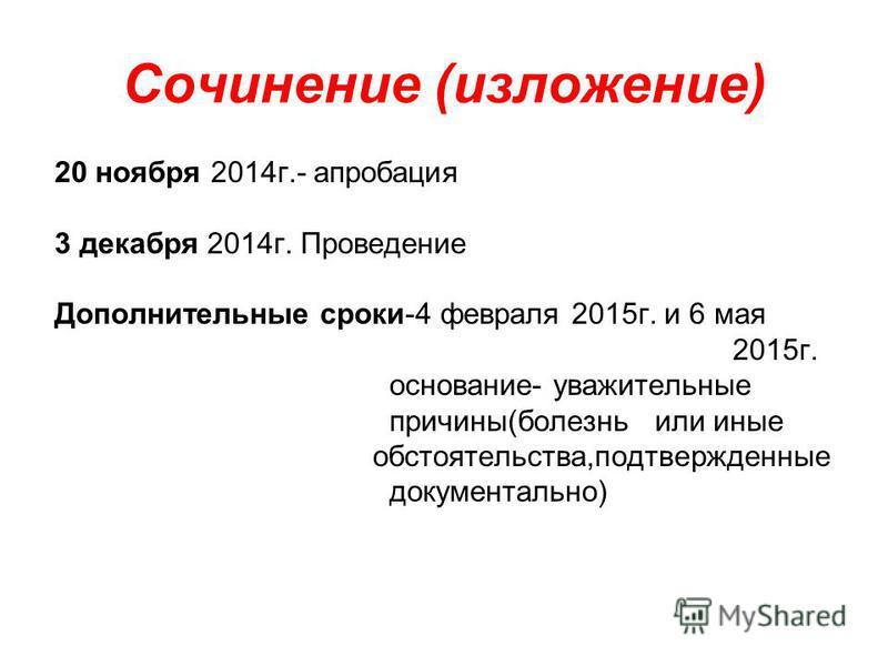 Сочинение (изложение) 20 ноября 2014 г.- апробация 3 декабря 2014 г. Проведение Дополнительные сроки-4 февраля 2015 г. и 6 мая 2015 г. основание- уважительные причины(болезнь или иные обстоятельства,подтвержденные документально)