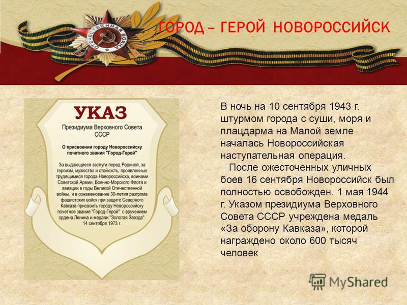 ГОРОД – ГЕРОЙ НОВОРОССИЙСК В ночь на 10 сентября 1943 г. штурмом города с суши, моря и плацдарма на Малой земле началась Новороссийская наступательная операция. После ожесточенных уличных боев 16 сентября Новороссийск был полностью освобожден. 1 мая