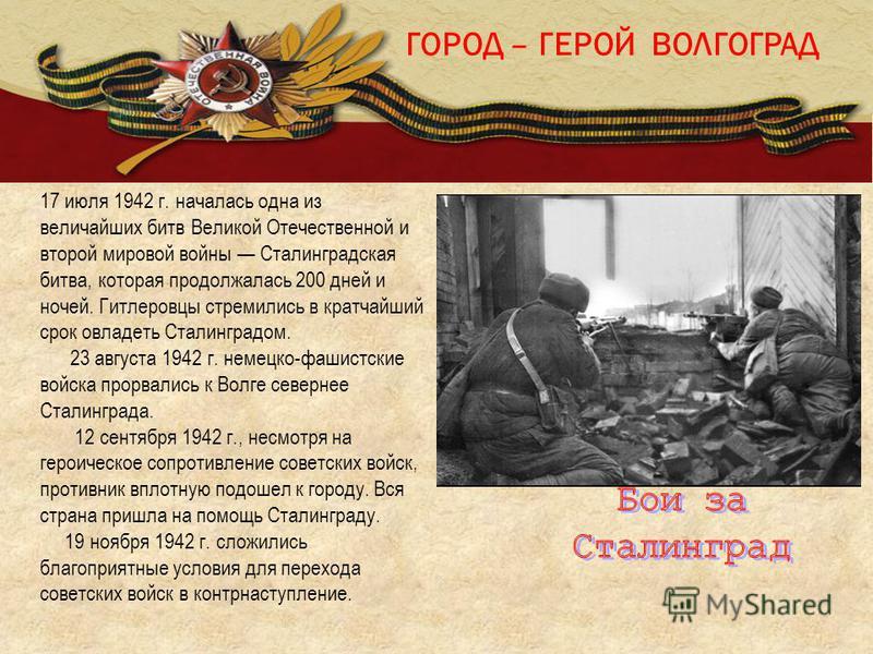 ГОРОД – ГЕРОЙ ВОЛГОГРАД 17 июля 1942 г. началась одна из величайших битв Великой Отечественной и второй мировой войны Сталинградская битва, которая продолжалась 200 дней и ночей. Гитлеровцы стремились в кратчайший срок овладеть Сталинградом. 23 авгус
