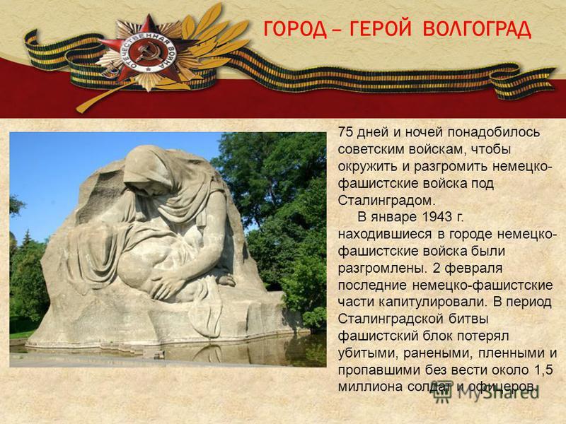 ГОРОД – ГЕРОЙ ВОЛГОГРАД 75 дней и ночей понадобилось советским войскам, чтобы окружить и разгромить немецко- фашистские войска под Сталинградом. В январе 1943 г. находившиеся в городе немецко- фашистские войска были разгромлены. 2 февраля последние н