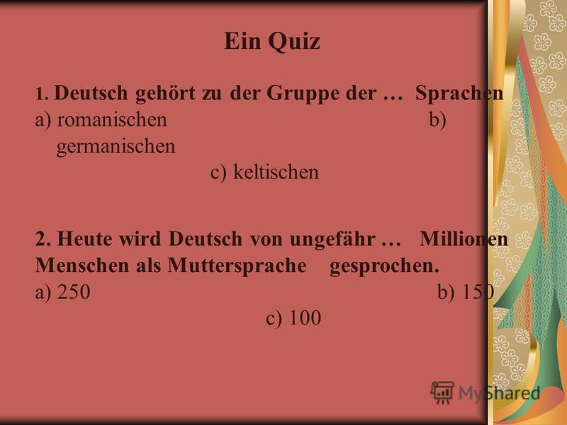 Ein Quiz 1. Deutsch gehört zu der Gruppe der … Sprachen a) romanischen b) germanischen c) keltischen 2. Heute wird Deutsch von ungefähr … Millionen Menschen als Muttersprache gesprochen. a) 250 b) 150 c) 100
