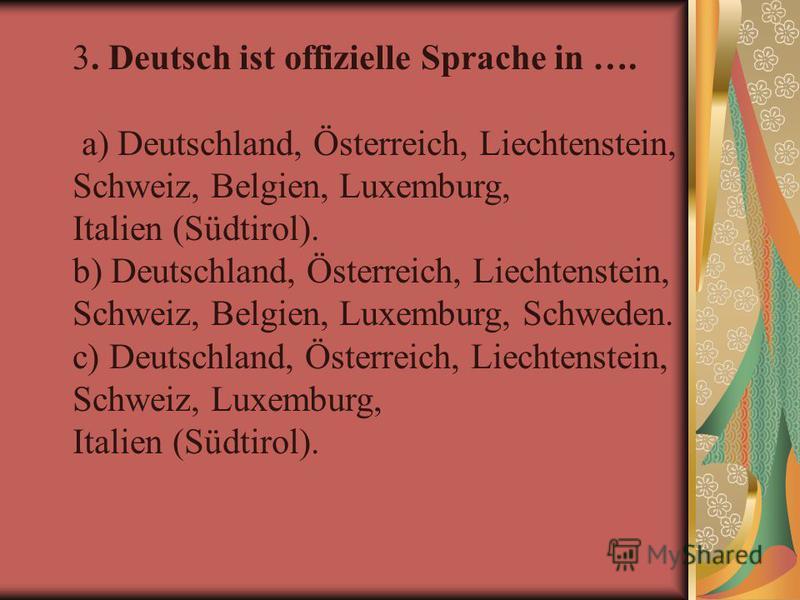 3. Deutsch ist offizielle Sprache in …. a) Deutschland, Österreich, Liechtenstein, Schweiz, Belgien, Luxemburg, Italien (Südtirol). b) Deutschland, Österreich, Liechtenstein, Schweiz, Belgien, Luxemburg, Schweden. c) Deutschland, Österreich, Liechten
