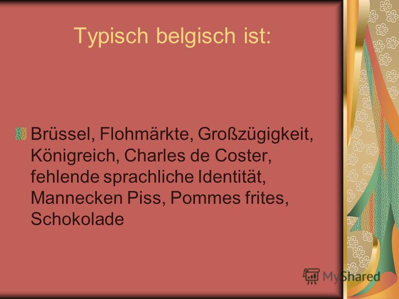 Typisch belgisch ist: Brüssel, Flohmärkte, Großzügigkeit, Königreich, Charles de Coster, fehlende sprachliche Identität, Mannecken Piss, Pommes frites, Schokolade