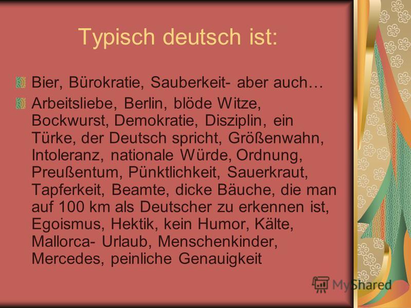 Typisch deutsch ist: Bier, Bürokratie, Sauberkeit- aber auch… Arbeitsliebe, Berlin, blöde Witze, Bockwurst, Demokratie, Disziplin, ein Türke, der Deutsch spricht, Größenwahn, Intoleranz, nationale Würde, Ordnung, Preußentum, Pünktlichkeit, Sauerkraut