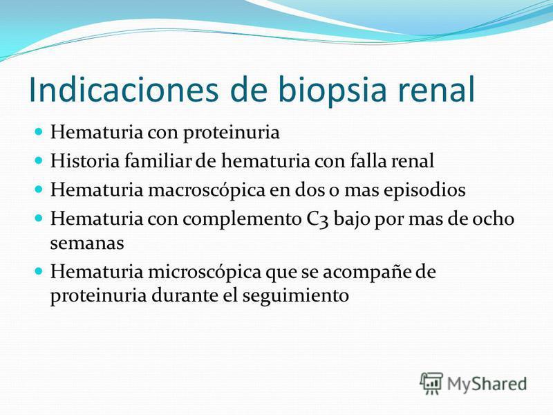 Indicaciones de biopsia renal Hematuria con proteinuria Historia familiar de hematuria con falla renal Hematuria macroscópica en dos o mas episodios Hematuria con complemento C3 bajo por mas de ocho semanas Hematuria microscópica que se acompañe de p