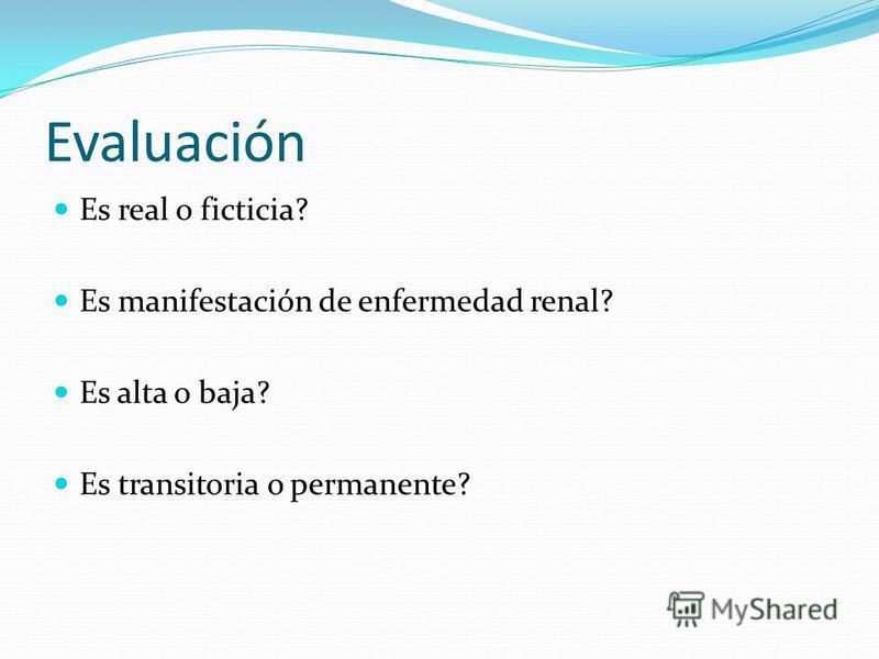 Evaluación Es real o ficticia? Es manifestación de enfermedad renal? Es alta o baja? Es transitoria o permanente?