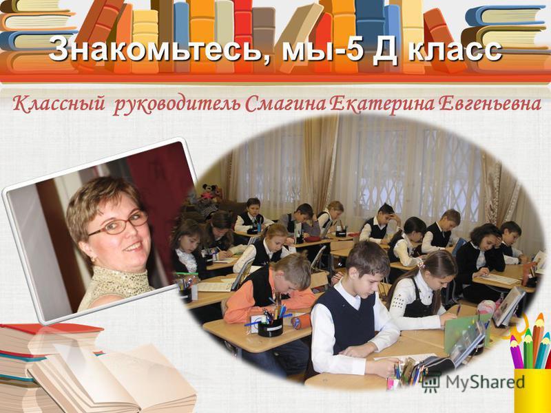 Знакомьтесь, мы-5 Д класс Классный руководитель Смагина Екатерина Евгеньевна