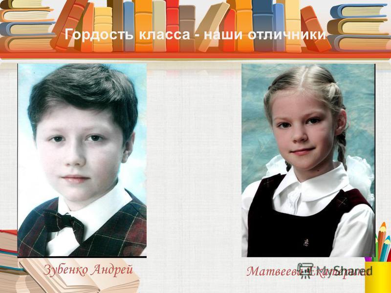 Гордость класса - наши отличники Зубенко Андрей Матвеева Екатерина