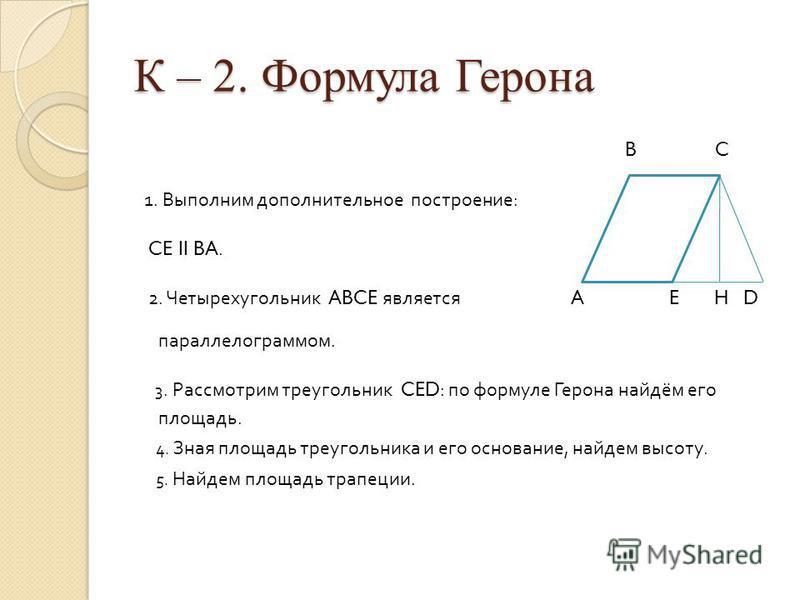 К – 2. Формула Герона B C 1. Выполним дополнительное построение : CE II BA. 2. Четырехугольник ABCE является A E H D параллелограммом. 3. Рассмотрим треугольник CED: по формуле Герона найдём его площадь. 4. Зная площадь треугольника и его основание,