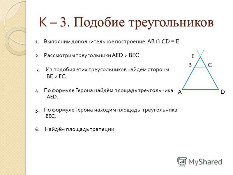 К – 3. Подобие треугольников E B C A D 1. Выполним дополнительное построение : AB CD = E. 2. Рассмотрим треугольники AED и BEC. 3. Из подобия этих треугольников найдём стороны BE и EC. 4. По формуле Герона найдём площадь треугольника AED. 5. По форму
