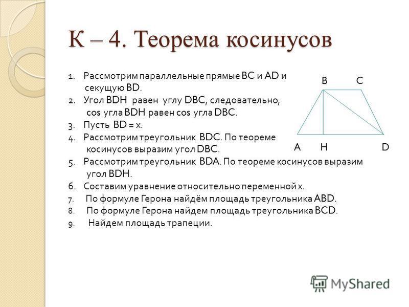 К – 4. Теорема косинусов B C A H D 1. Рассмотрим параллельные прямые BC и AD и секущую BD. 2. Угол BDH равен углу DBC, следовательно, cos угла BDH равен cos угла DBC. 3. Пусть BD = х. 4. Рассмотрим треугольник BDC. По теореме косинусов выразим угол D