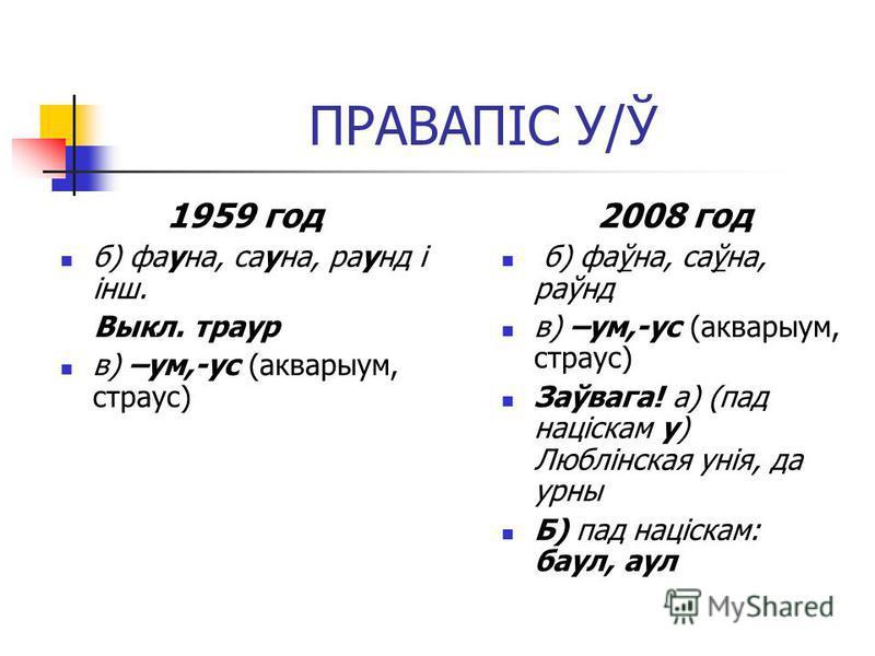 ПРАВАПІС У/Ў 1959 год б) фауна, сауна, раунд і інш. Выкл. траур в) –ум,-ус (акварыум, страус) 2008 год б) фаўна, саўна, раўнд в) –ум,-ус (акварыум, страус) Заўвага! а) (пад націскам у) Люблінская унія, да урны Б) пад націскам: баул, аул