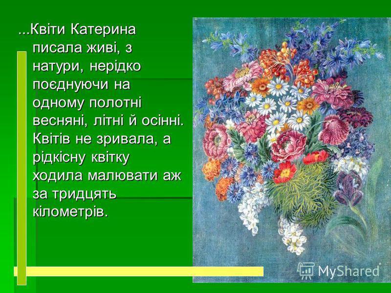 ...Квіти Катерина писала живі, з натури, нерідко поєднуючи на одному полотні весняні, літні й осінні. Квітів не зривала, а рідкісну квітку ходила малювати аж за тридцять кілометрів.