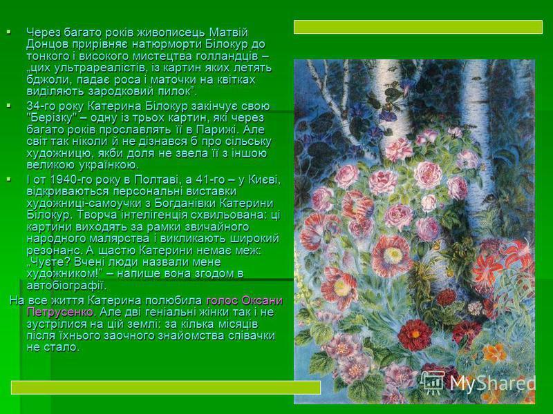Через багато років живописець Матвій Донцов прирівняє натюрморти Білокур до тонкого і високого мистецтва голландців – цих ультрареалістів, із картин яких летять бджоли, падає роса і маточки на квітках виділяють зародковий пилок. Через багато років жи