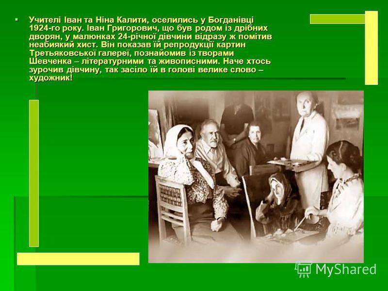 Учителі Іван та Ніна Калити, оселились у Богданівці 1924-го року. Іван Григорович, що був родом із дрібних дворян, у малюнках 24-річної дівчини відразу ж помітив неабиякий хист. Він показав їй репродукції картин Третьяковської галереї, познайомив із