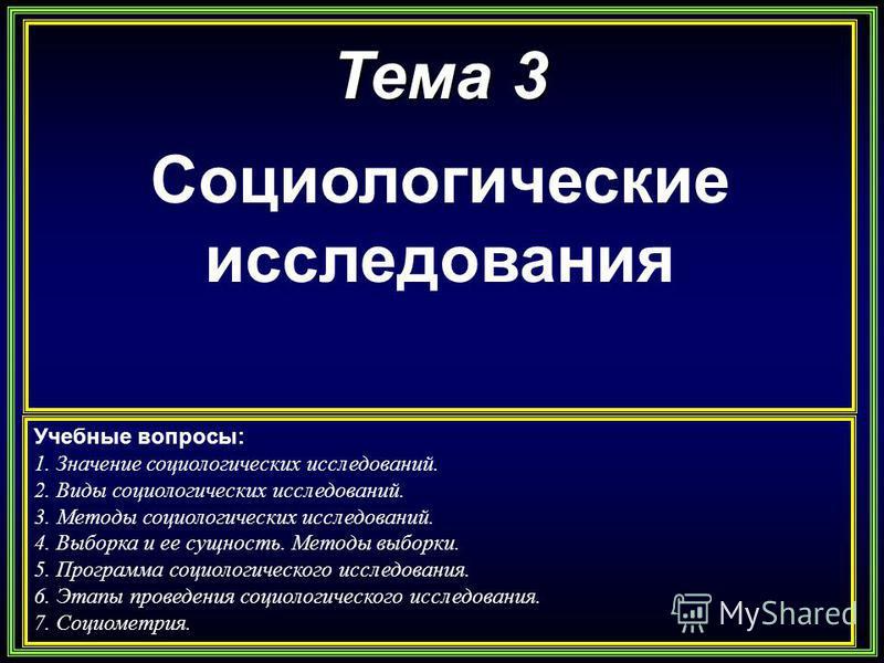 Тема 3 Социологические исследования Учебные вопросы: 1. Значение социологических исследований. 2. Виды социологических исследований. 3. Методы социологических исследований. 4. Выборка и ее сущность. Методы выборки. 5. Программа социологического иссле