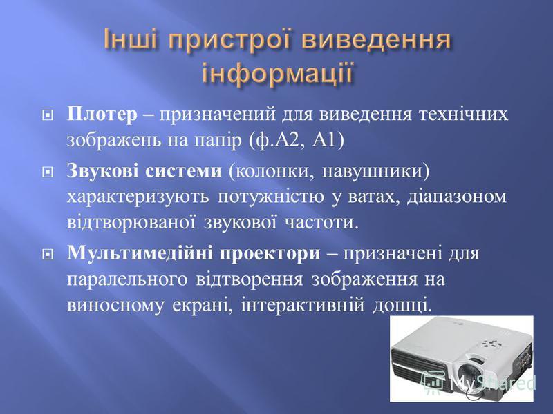 Плотер – призначений для виведення технічних зображень на папір ( ф. А 2, А 1) Звукові системи ( колонки, навушники ) характеризують потужністю у ватах, діапазоном відтворюваної звукової частоти. Мультимедійні проектори – призначені для паралельного