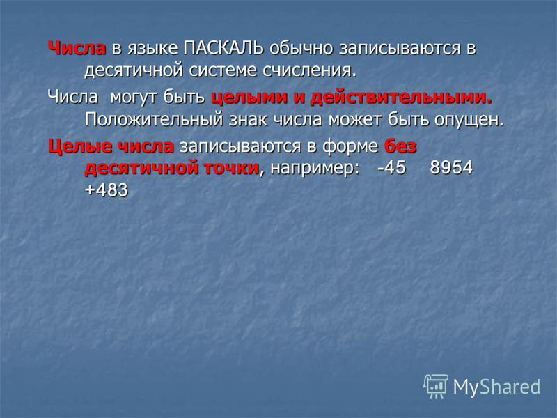 Числа в языке ПАСКАЛЬ обычно записываются в десятичной системе счисления. Числа могут быть целыми и действительными. Положительный знак числа может быть опущен. Целые числа записываются в форме без десятичной точки, например: -45 8954 +483