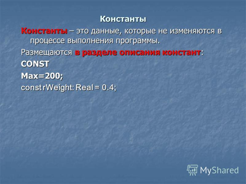 Константы Константы – это данные, которые не изменяются в процессе выполнения программы. Размещаются в разделе описания констант: CONST Max=200; const rWeight: Real = 0.4;