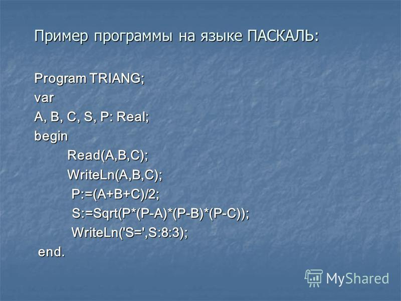 Пример программы на языке ПАСКАЛЬ: Пример программы на языке ПАСКАЛЬ: Program TRIANG; var A, B, C, S, P: Real; begin Read(A,B,C); Read(A,B,C); WriteLn(A,B,C); WriteLn(A,B,C); P:=(A+B+C)/2; P:=(A+B+C)/2; S:=Sqrt(P*(P-A)*(P-B)*(P-C)); S:=Sqrt(P*(P-A)*(