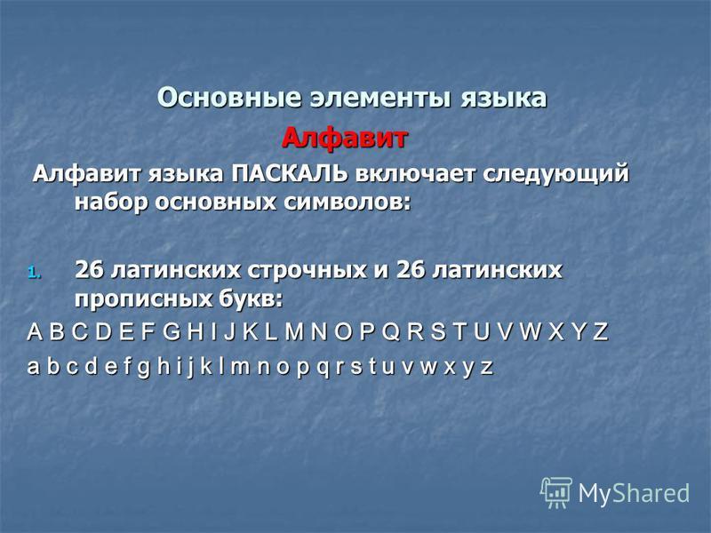 Основные элементы языка Основные элементы языка Алфавит Алфавит языка ПАСКАЛЬ включает следующий набор основных символов: Алфавит языка ПАСКАЛЬ включает следующий набор основных символов: 1. 26 латинских строчных и 26 латинских прописных букв: A B C