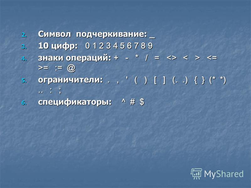 2. Символ подчеркивание: _ 3. 10 цифр: 0 1 2 3 4 5 6 7 8 9 4. знаки операций: + - * / = <> = := @ 5. ограничители:., ' ( ) [ ] (..) { } (* *).. : ; 6. спецификаторы: ^ # $