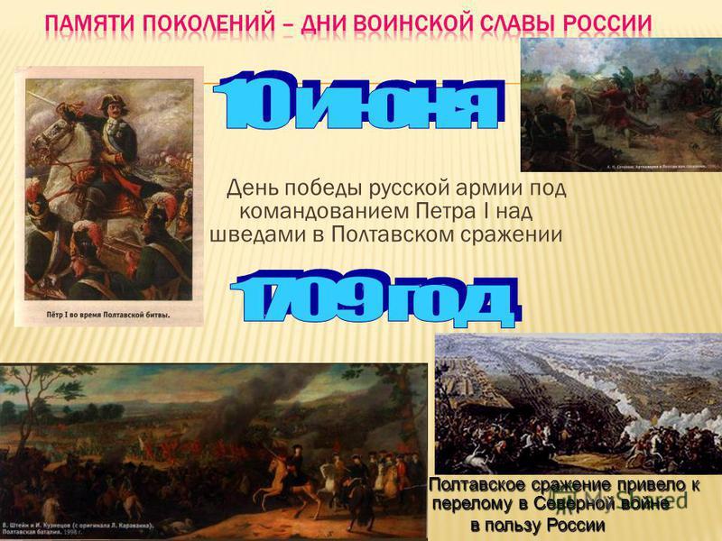День победы русской армии под командованием Петра I над шведами в Полтавском сражении Полтавское сражение привело к перелому в Северной войне Полтавское сражение привело к перелому в Северной войне в пользу России