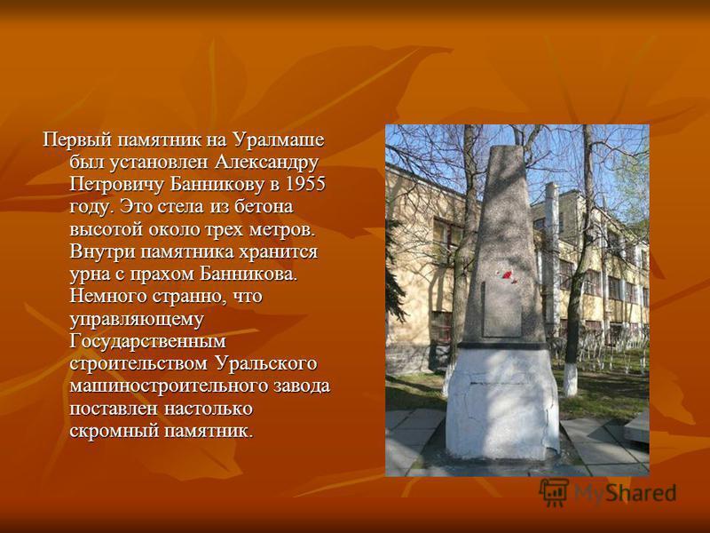 Первый памятник на Уралмаше был установлен Александру Петровичу Банникову в 1955 году. Это стела из бетона высотой около трех метров. Внутри памятника хранится урна с прахом Банникова. Немного странно, что управляющему Государственным строительством