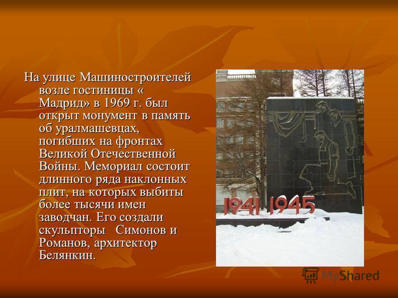 На улице Машиностроителей возле гостиницы « Мадрид» в 1969 г. был открыт монумент в память об уралмашевцах, погибших на фронтах Великой Отечественной Войны. Мемориал состоит длинного ряда наклонных плит, на которых выбиты более тысячи имен заводчан.