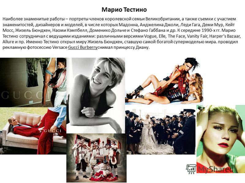 Марио Тестино Наиболее знаменитые работы – портреты членов королевской семьи Великобритании, а также съемки с участием знаменитостей, дизайнеров и моделей, в числе которых Мадонна, Анджелина Джоли, Леди Гага, Деми Мур, Кейт Мосс, Жизель Бюндхен, Наом