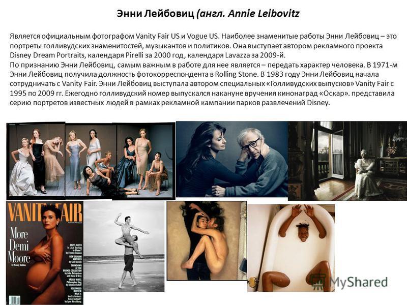 Энни Лейбовиц (англ. Annie Leibovitz Является официальным фотографом Vanity Fair US и Vogue US. Наиболее знаменитые работы Энни Лейбовиц – это портреты голливудских знаменитостей, музыкантов и политиков. Она выступает автором рекламного проекта Disne