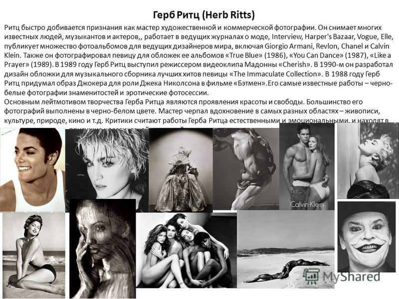Герб Ритц (Herb Ritts) Ритц быстро добивается признания как мастер художественной и коммерческой фотографии. Он снимает многих известных людей, музыкантов и актеров,, работает в ведущих журналах о моде, Interview, Harper's Bazaar, Vogue, Elle, публик