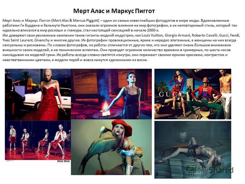 Мерт Алас и Маркус Пиггот Мерт Алас и Маркус Пиггот (Mert Alas & Marcus Piggott) – один из самых известнейших фото дуэтов в мире моды. Вдохновленные работами Ги Бурдена и Хельмута Ньютона, они оказали огромное влияние на мир фотографии, а их неповтор