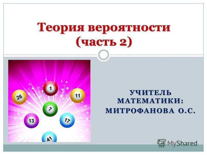 УЧИТЕЛЬ МАТЕМАТИКИ: МИТРОФАНОВА О.С. Теория вероятности (часть 2)