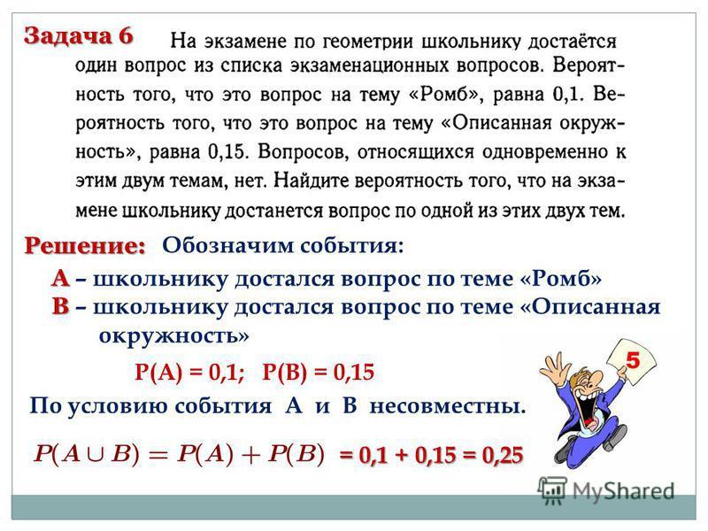 Задача 6 Решение: Обозначим события: А А – школьнику достался вопрос по теме «Ромб» В В – школьнику достался вопрос по теме «Описанная окружность» Р(А) = 0,1; Р(В) = 0,15 По условию события А и В несовместны. = 0,1 + 0,15 = 0,25