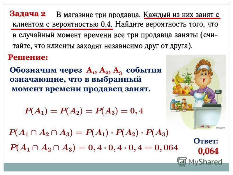 Задача 2 Решение: Обозначим через А 1, А 2, А 3 события означающие, что в выбранный момент времени продавец занят. Ответ: 0,064 0,064