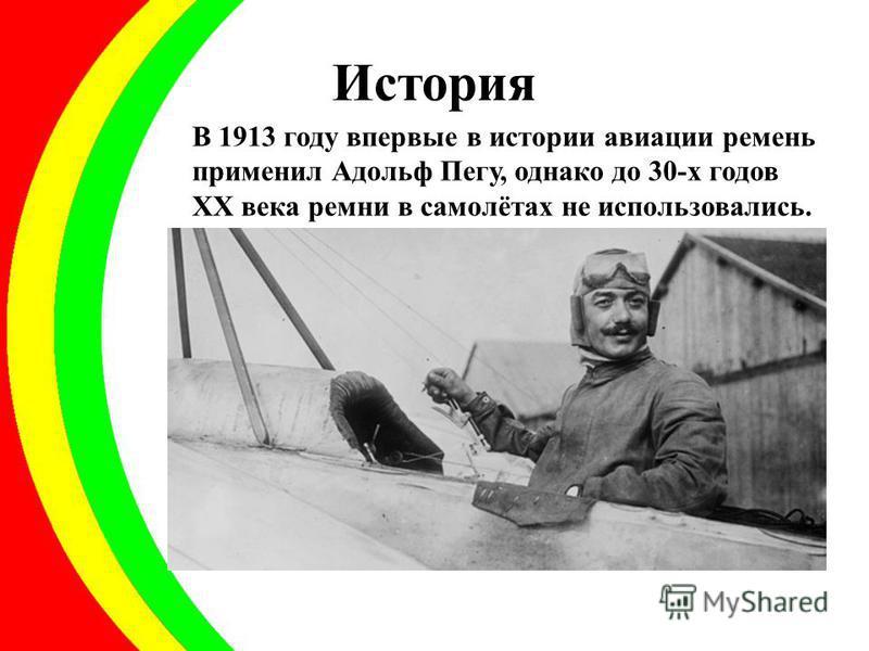 История В 1913 году впервые в истории авиации ремень применил Адольф Пегу, однако до 30-х годов XX века ремни в самолётах не использовались.