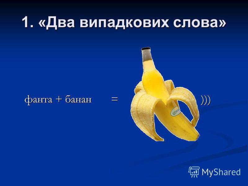 1. «Два випадкових слова» фанта + банан = )))