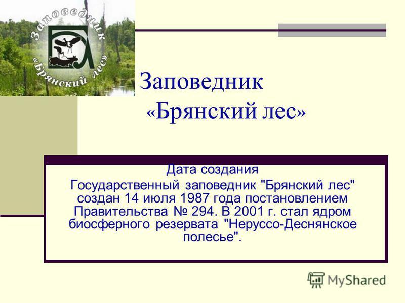 Заповедник « Брянский лес » Дата создания Государственный заповедник Брянский лес создан 14 июля 1987 года постановлением Правительства 294. В 2001 г. стал ядром биосферного резервата Неруссо-Деснянское полесье.