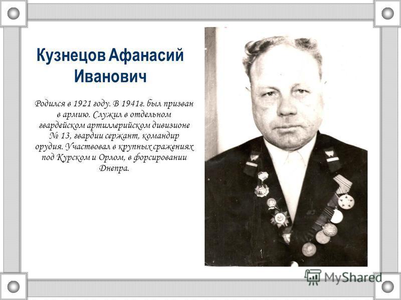Кузнецов Афанасий Иванович Родился в 1921 году. В 1941 г. был призван в армию. Служил в отдельном гвардейском артиллерийском дивизионе 13, гвардии сержант, командир орудия. Участвовал в крупных сражениях под Курском и Орлом, в форсировании Днепра.