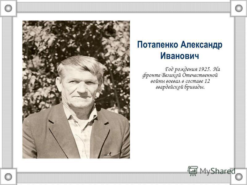 Потапенко Александр Иванович Год рождения 1925. На фронте Великой Отечественной войны воевал в составе 12 гвардейской бригады.