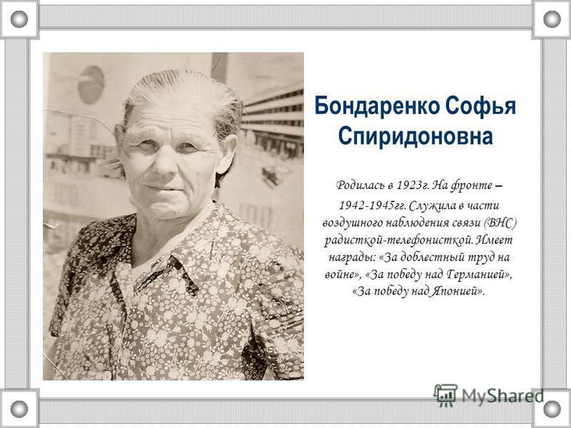 Бондаренко Софья Спиридоновна Родилась в 1923 г. На фронте – 1942-1945 гг. Служила в части воздушного наблюдения связи (ВНС) радисткой-телефонисткой. Имеет награды: «За доблестный труд на войне», «За победу над Германией», «За победу над Японией».