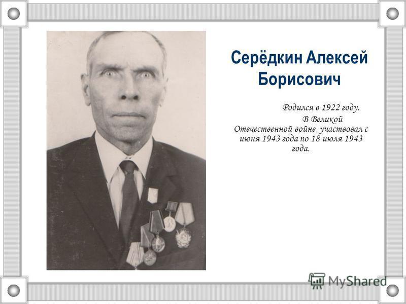 Родился в 1922 году. В Великой Отечественной войне участвовал с июня 1943 года по 18 июля 1943 года. Серёдкин Алексей Борисович